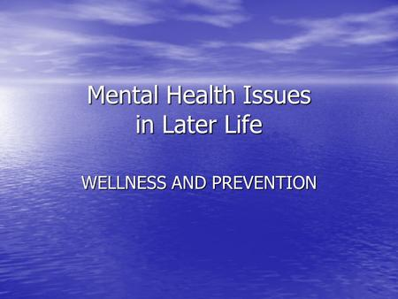 Mental Health Issues in Later Life WELLNESS AND PREVENTION.
