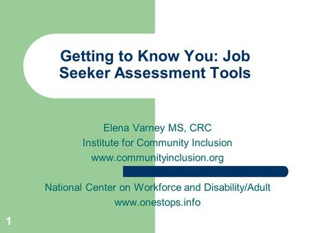 1 Getting to Know You: Job Seeker Assessment Tools Elena Varney MS, CRC Institute for Community Inclusion www.communityinclusion.org National Center on.