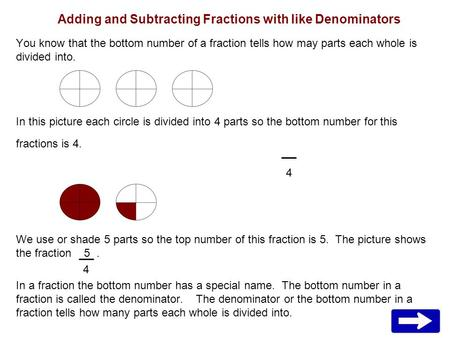 Adding and Subtracting Fractions with like Denominators You know that the bottom number of a fraction tells how may parts each whole is divided into. In.