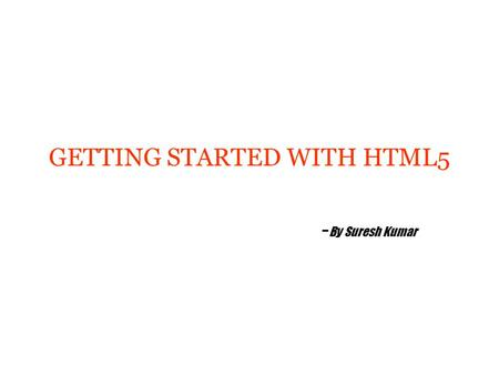 GETTING STARTED WITH HTML5 - By Suresh Kumar. Agenda History, Vision & Future of HTML5 Getting Started With HTML5 Structure of a Web Page Forms Audio.