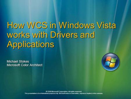 How WCS in Windows Vista works with Drivers and Applications Michael Stokes Microsoft Color Architect © 2006 Microsoft Corporation. All rights reserved.