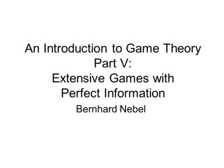 An Introduction to Game Theory Part V: Extensive Games with Perfect Information Bernhard Nebel.