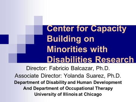 Center for Capacity Building on Minorities with Disabilities Research Director: Fabricio Balcazar, Ph.D. Associate Director: Yolanda Suarez, Ph.D. Department.