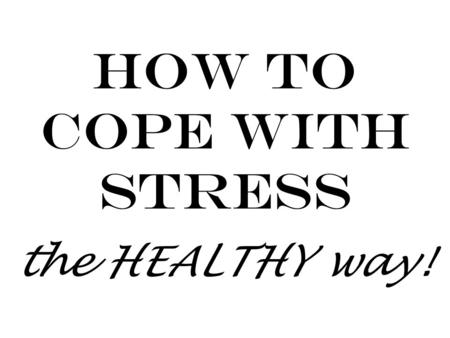 How to Cope with Stress the HEALTHY way!. 1. Dont let stress take over! Some stress is good – it can keep you motivated and focused. But too much stress.
