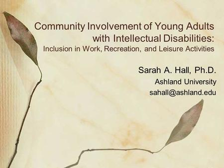 Community Involvement of Young Adults with Intellectual Disabilities: Inclusion in Work, Recreation, and Leisure Activities Sarah A. Hall, Ph.D. Ashland.