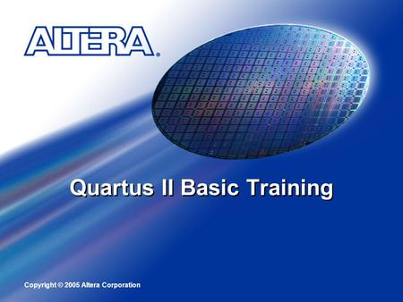 Copyright © 2005 Altera Corporation Quartus II Basic Training.