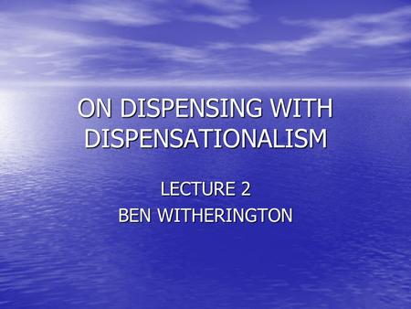 ON DISPENSING WITH DISPENSATIONALISM LECTURE 2 BEN WITHERINGTON.