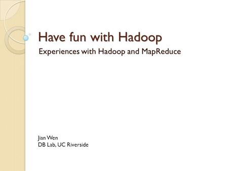 Have fun with Hadoop Experiences with Hadoop and MapReduce Jian Wen DB Lab, UC Riverside.