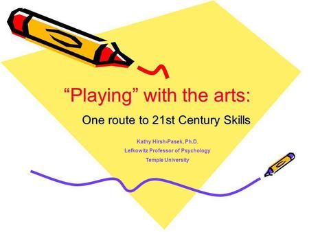 Playing with the arts: One route to 21st Century Skills Kathy Hirsh-Pasek, Ph.D. Lefkowitz Professor of Psychology Temple University.