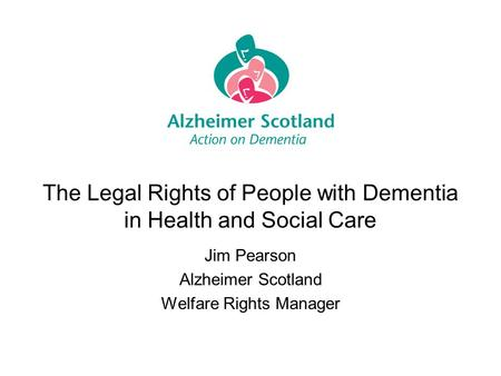 The Legal Rights of People with Dementia in Health and Social Care Jim Pearson Alzheimer Scotland Welfare Rights Manager.