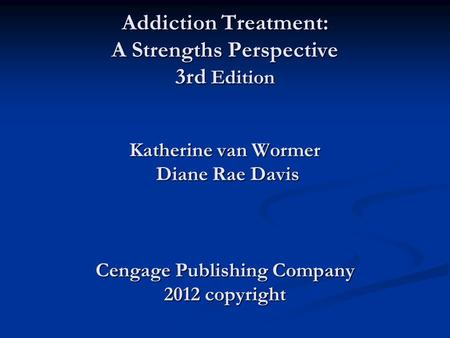 Power Point for Addiction Treatment: A Strengths Perspective 3rd Edition Katherine van Wormer Diane Rae Davis Cengage Publishing Company 2012 copyright.