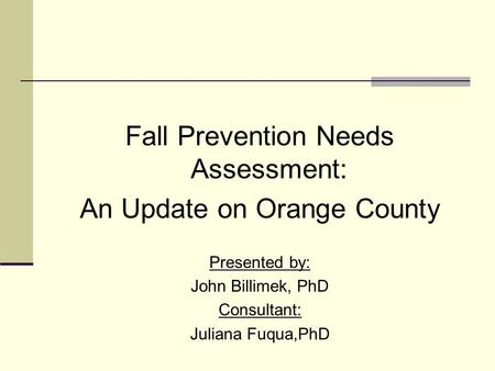 Fall Prevention Needs Assessment: An Update on Orange County Presented by: John Billimek, PhD Consultant: Juliana Fuqua,PhD.