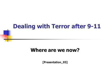 Dealing with Terror after 9-11 Where are we now? [Presentation_03]