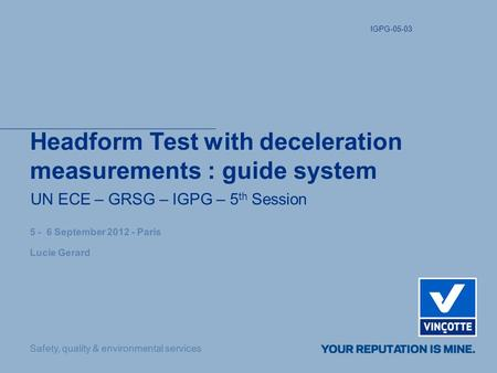 Safety, quality & environmental services Headform Test with deceleration measurements : guide system UN ECE – GRSG – IGPG – 5 th Session 5 - 6 September.
