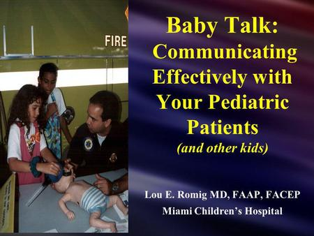 Baby Talk: Communicating Effectively with Your Pediatric Patients (and other kids) Lou E. Romig MD, FAAP, FACEP Miami Childrens Hospital.