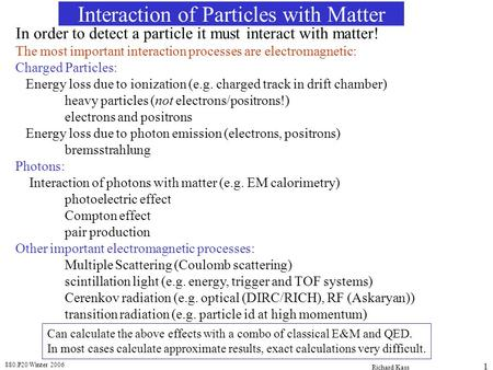 880.P20 Winter 2006 Richard Kass 1 Interaction of Particles with Matter In order to detect a particle it must interact with matter! The most important.