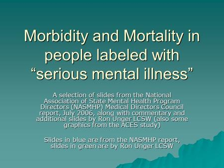 Morbidity and Mortality in people labeled with serious mental illness A selection of slides from the National Association of State Mental Health Program.