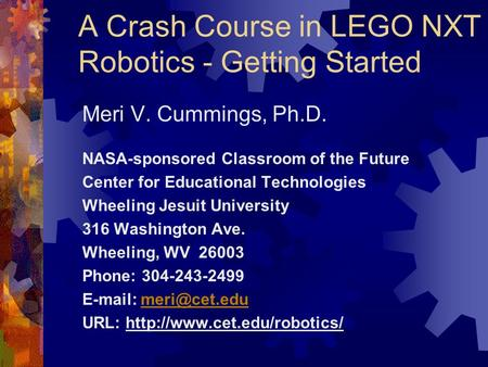 A Crash Course in LEGO NXT Robotics - Getting Started Meri V. Cummings, Ph.D. NASA-sponsored Classroom of the Future Center for Educational Technologies.