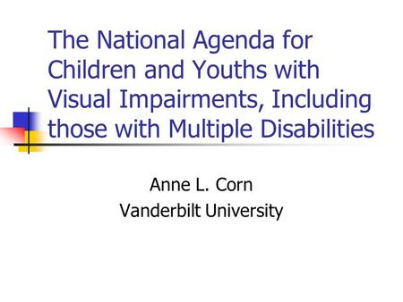 The National Agenda for Children and Youths with Visual Impairments, Including those with Multiple Disabilities Anne L. Corn Vanderbilt University.
