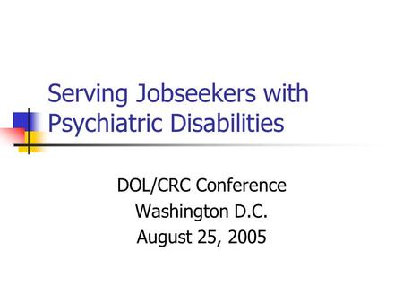 Serving Jobseekers with Psychiatric Disabilities DOL/CRC Conference Washington D.C. August 25, 2005.