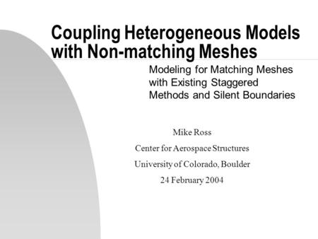 Coupling Heterogeneous Models with Non-matching Meshes Modeling for Matching Meshes with Existing Staggered Methods and Silent Boundaries Mike Ross Center.