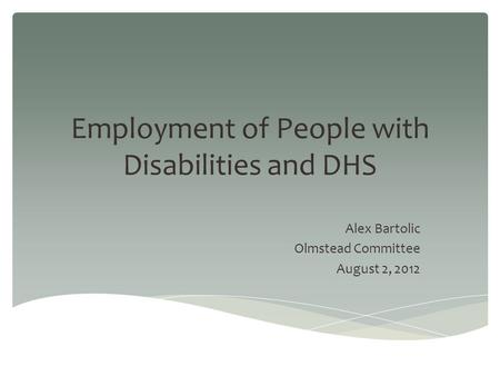 Employment of People with Disabilities and DHS Alex Bartolic Olmstead Committee August 2, 2012.