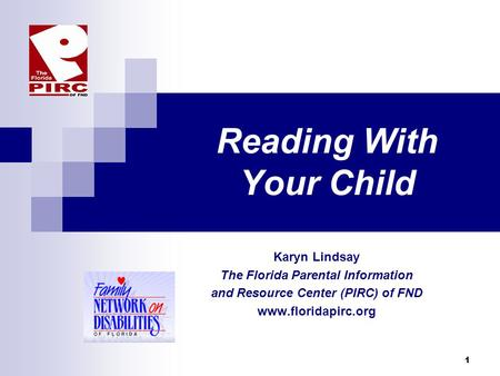 1 Reading With Your Child Karyn Lindsay The Florida Parental Information and Resource Center (PIRC) of FND www.floridapirc.org.