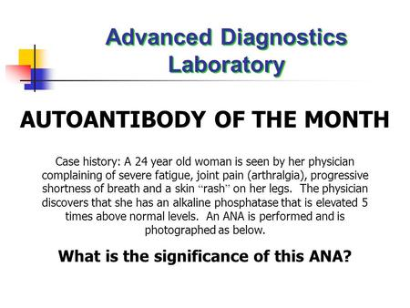 Advanced Diagnostics Laboratory AUTOANTIBODY OF THE MONTH Case history: A 24 year old woman is seen by her physician complaining of severe fatigue, joint.