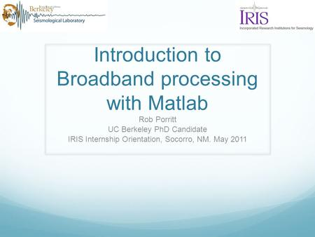 Introduction to Broadband processing with Matlab Rob Porritt UC Berkeley PhD Candidate IRIS Internship Orientation, Socorro, NM. May 2011.