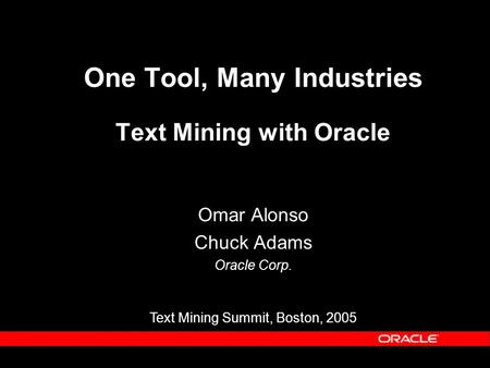 One Tool, Many Industries Text Mining with Oracle Omar Alonso Chuck Adams Oracle Corp. Text Mining Summit, Boston, 2005.