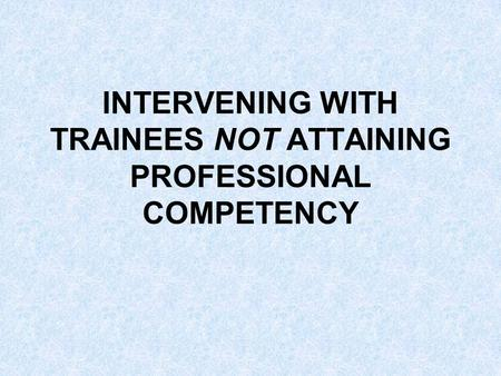 INTERVENING WITH TRAINEES NOT ATTAINING PROFESSIONAL COMPETENCY.