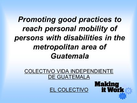 Promoting good practices to reach personal mobility of persons with disabilities in the metropolitan area of Guatemala COLECTIVO VIDA INDEPENDIENTE DE.