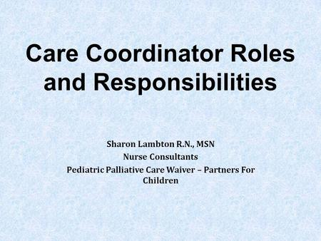 Care Coordinator Roles and Responsibilities Sharon Lambton R.N., MSN Nurse Consultants Pediatric Palliative Care Waiver – Partners For Children.