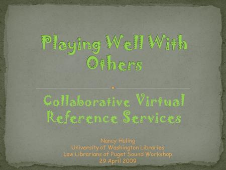 Collaborative Virtual Reference Services Nancy Huling University of Washington Libraries Law Librarians of Puget Sound Workshop 29 April 2009.