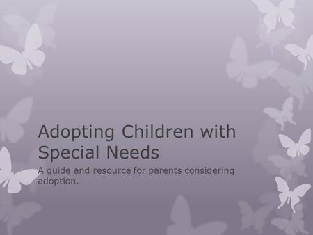 Adopting Children with Special Needs A guide and resource for parents considering adoption.