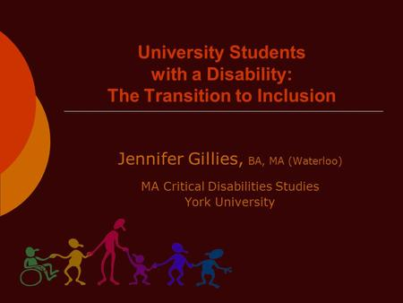 University Students with a Disability: The Transition to Inclusion Jennifer Gillies, BA, MA (Waterloo) MA Critical Disabilities Studies York University.