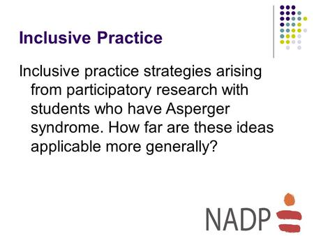 Inclusive Practice Inclusive practice strategies arising from participatory research with students who have Asperger syndrome. How far are these ideas.