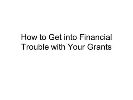 How to Get into Financial Trouble with Your Grants.