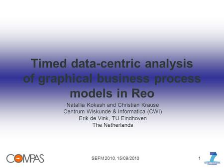 SEFM 2010, 15/09/201011 Timed data-centric analysis of graphical business process models in Reo Natallia Kokash and Christian Krause Centrum Wiskunde &