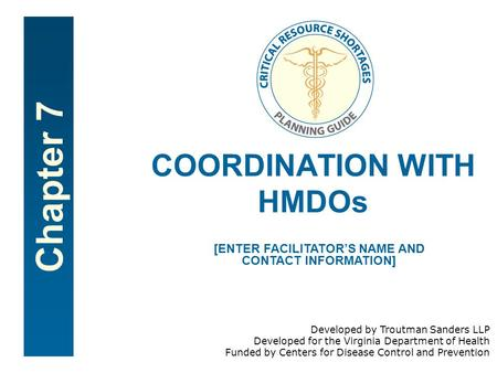 Chapter 7 COORDINATION WITH HMDOs [ENTER FACILITATORS NAME AND CONTACT INFORMATION] Developed by Troutman Sanders LLP Developed for the Virginia Department.