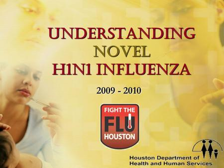 Understanding Novel H1n1 Influenza 2009 - 2010 The mission of the Houston Department of Health & Human Services is to work in partnership with the community.