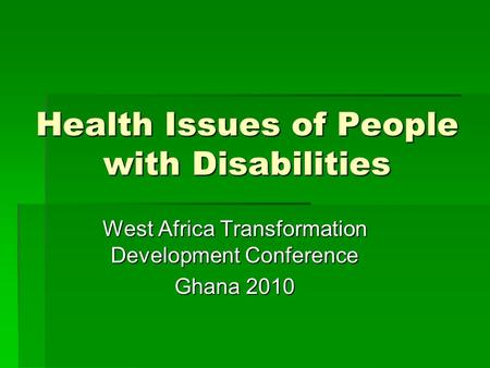 Health Issues of People with Disabilities West Africa Transformation Development Conference Ghana 2010.