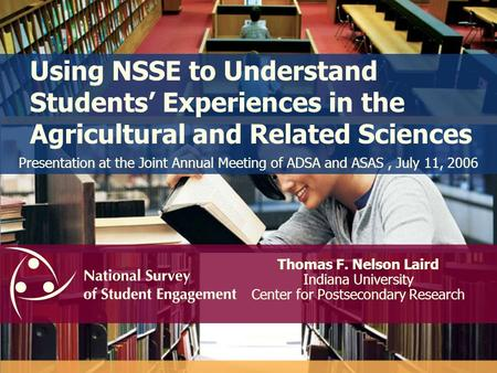 Using NSSE to Understand Students Experiences in the Agricultural and Related Sciences Thomas F. Nelson Laird Indiana University Center for Postsecondary.