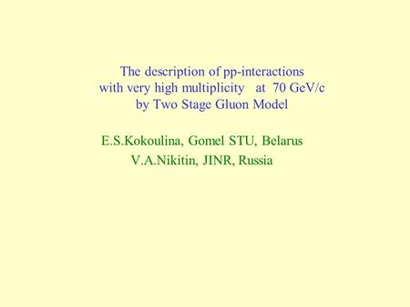 The description of pp-interactions with very high multiplicity at 70 GeV/c by Two Stage Gluon Model E.S.Kokoulina, Gomel STU, Belarus V.A.Nikitin, JINR,