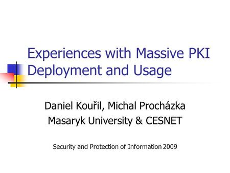 Experiences with Massive PKI Deployment and Usage Daniel Kouřil, Michal Procházka Masaryk University & CESNET Security and Protection of Information 2009.