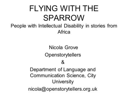FLYING WITH THE SPARROW People with Intellectual Disability in stories from Africa Nicola Grove Openstorytellers & Department of Language and Communication.