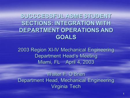 1 SUCCCESSFUL ASME STUDENT SECTIONS: INTEGRATION WITH DEPARTMENT OPERATIONS AND GOALS 2003 Region XI-IV Mechanical Engineering Department Heads Meeting.