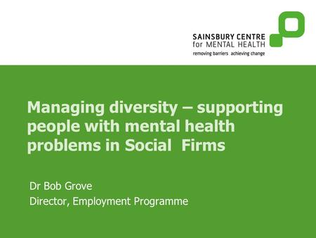 Managing diversity – supporting people with mental health problems in Social Firms Dr Bob Grove Director, Employment Programme.