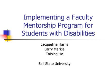 Implementing a Faculty Mentorship Program for Students with Disabilities Jacqueline Harris Larry Markle Taiping Ho Ball State University.