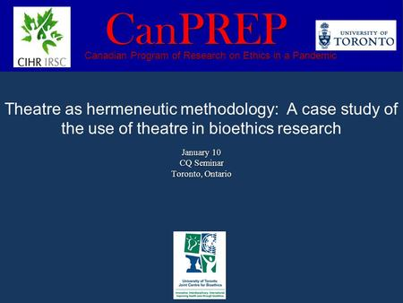 January 10 CQ Seminar Toronto, Ontario Theatre as hermeneutic methodology: A case study of the use of theatre in bioethics research January 10 CQ Seminar.